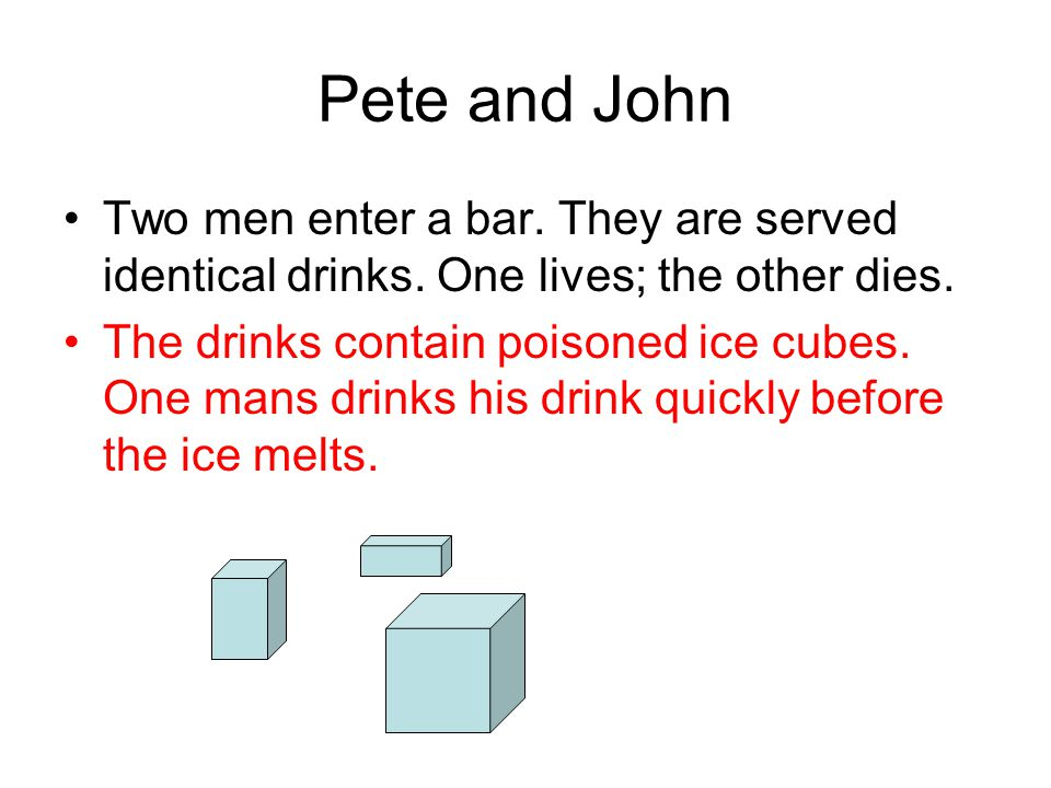 Pete and John Two men enter a bar. They are served identical drinks. One lives; the other dies.