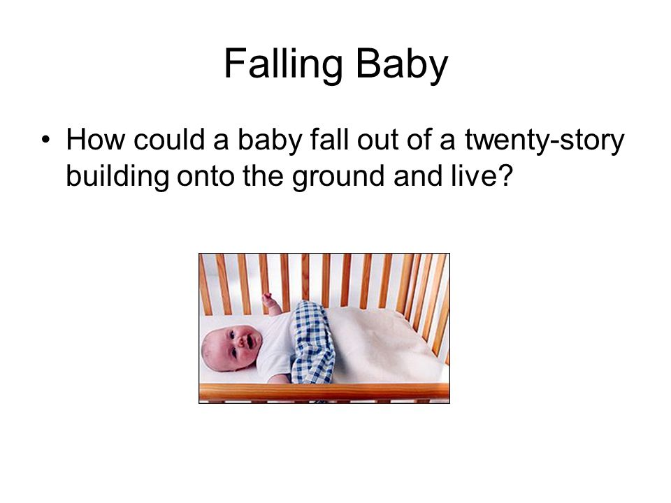 Falling Baby How could a baby fall out of a twenty-story building onto the ground and live