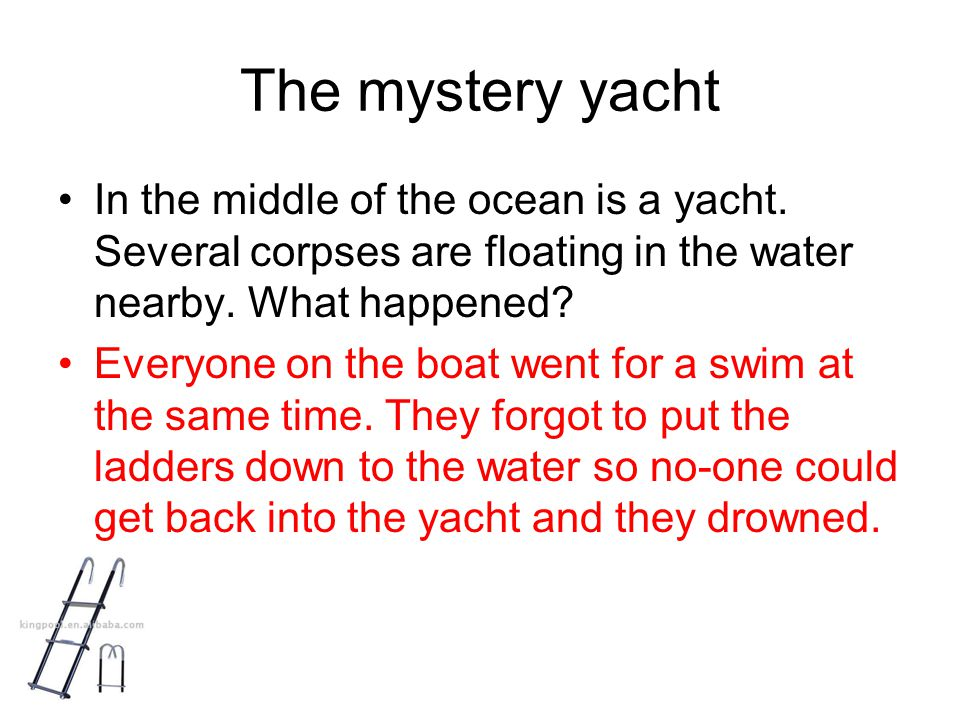 The mystery yacht In the middle of the ocean is a yacht. Several corpses are floating in the water nearby. What happened