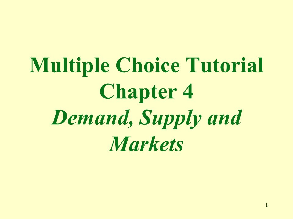 Multiple Choice Tutorial Chapter 4 Demand, Supply and Markets