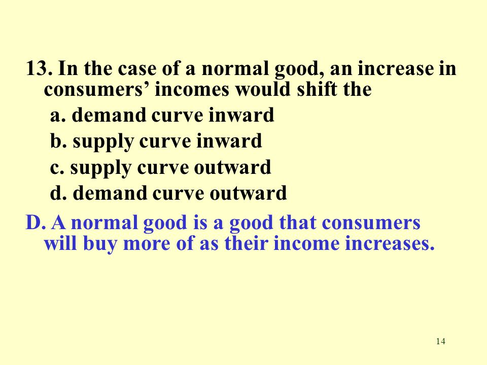13. In the case of a normal good, an increase in consumers' incomes would shift the