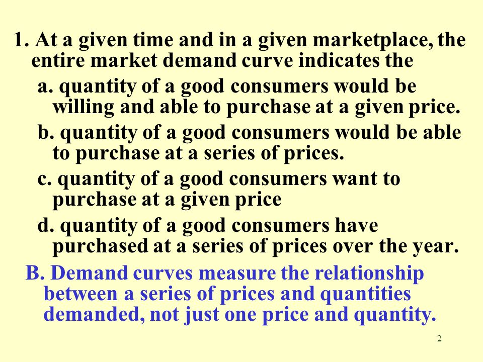 1. At a given time and in a given marketplace, the entire market demand curve indicates the