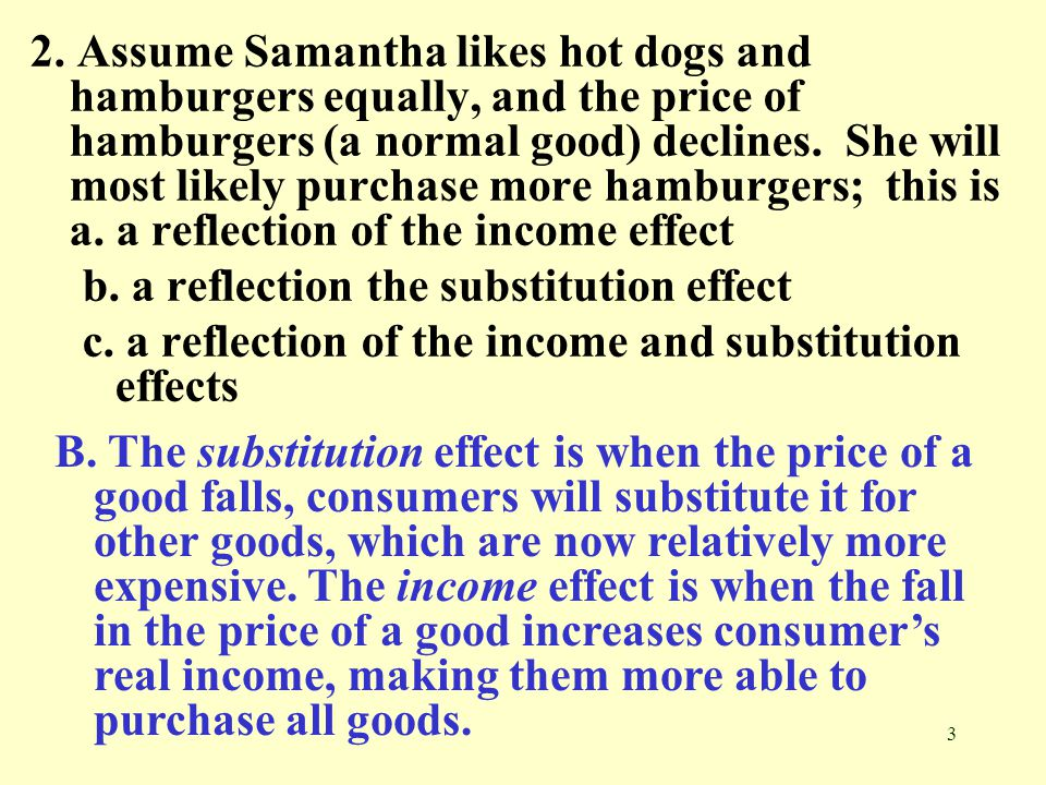 2. Assume Samantha likes hot dogs and hamburgers equally, and the price of hamburgers (a normal good) declines. She will most likely purchase more hamburgers; this is a. a reflection of the income effect