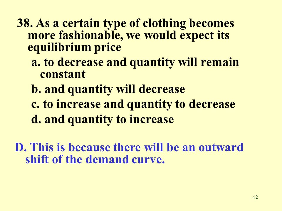 38. As a certain type of clothing becomes more fashionable, we would expect its equilibrium price