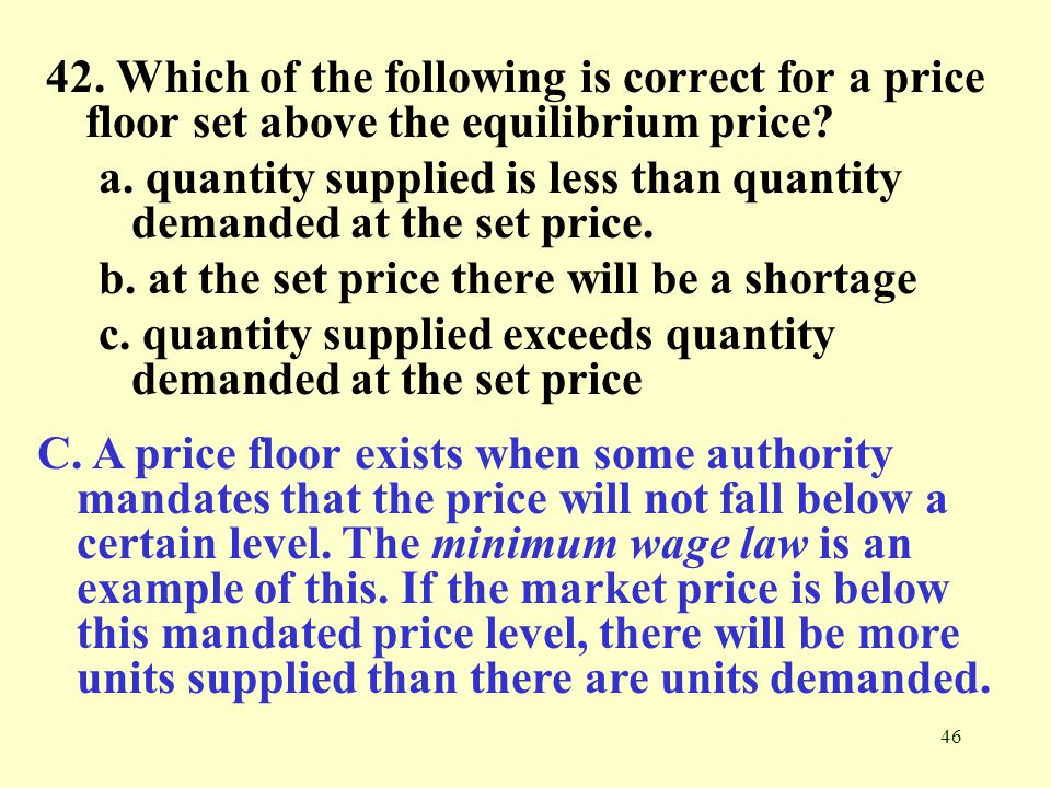 42. Which of the following is correct for a price floor set above the equilibrium price
