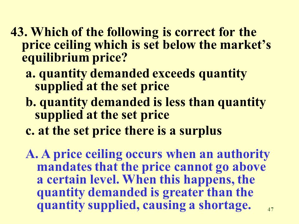 43. Which of the following is correct for the price ceiling which is set below the market's equilibrium price