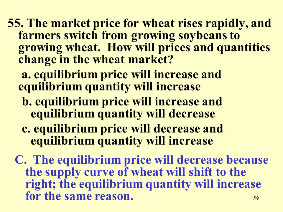 55. The market price for wheat rises rapidly, and farmers switch from growing soybeans to growing wheat. How will prices and quantities change in the wheat market