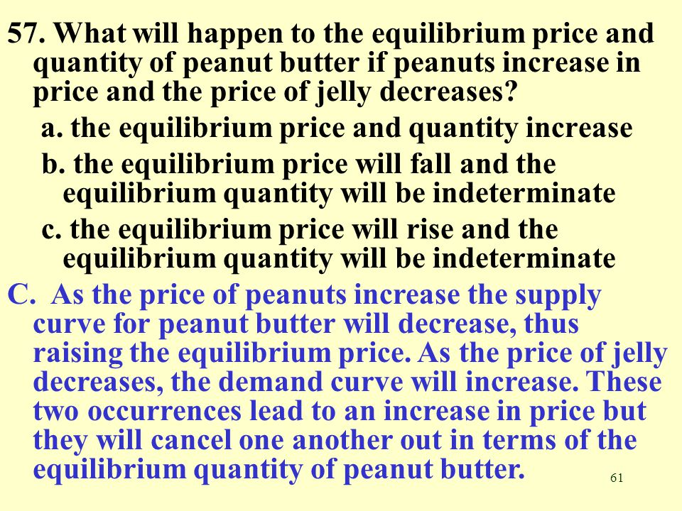 57. What will happen to the equilibrium price and quantity of peanut butter if peanuts increase in price and the price of jelly decreases