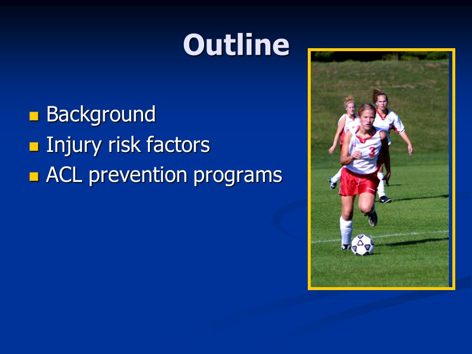 Outline Background Injury risk factors ACL prevention programs