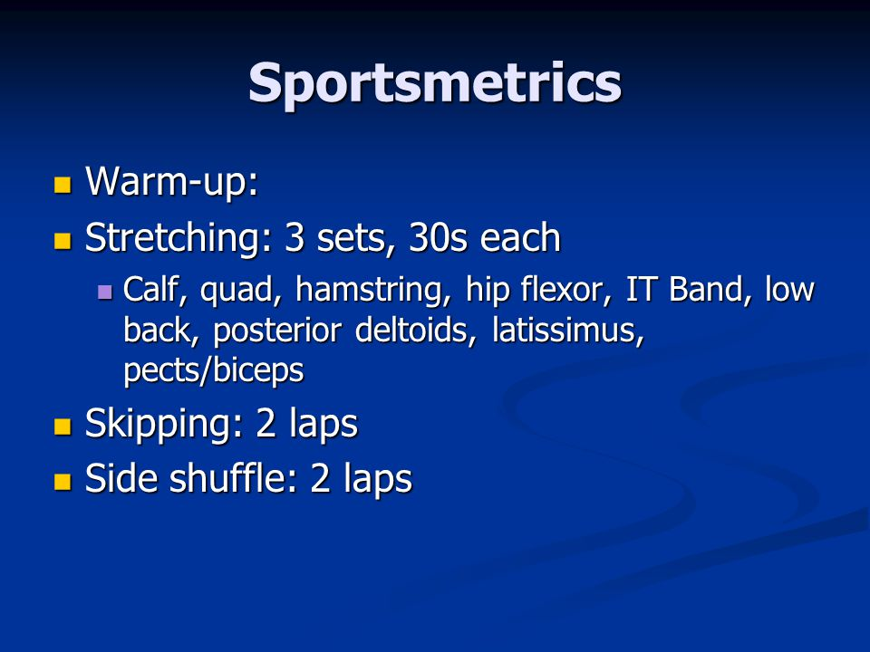 Sportsmetrics Warm-up: Stretching: 3 sets, 30s each Skipping: 2 laps