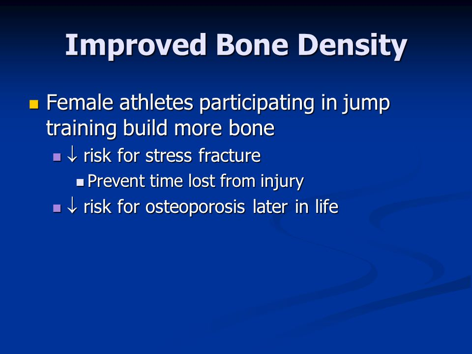 Improved Bone Density Female athletes participating in jump training build more bone.  risk for stress fracture.