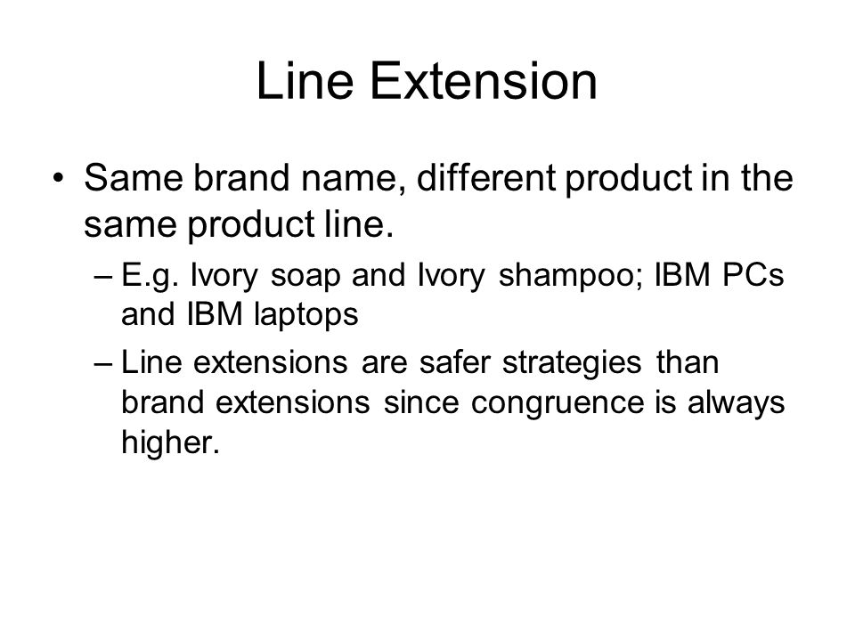 Line Extension Same brand name, different product in the same product line. E.g. Ivory soap and Ivory shampoo; IBM PCs and IBM laptops.