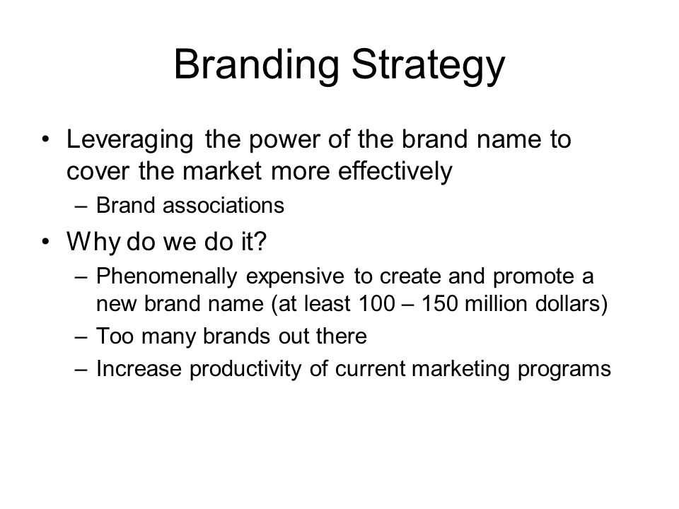 Branding Strategy Leveraging the power of the brand name to cover the market more effectively. Brand associations.