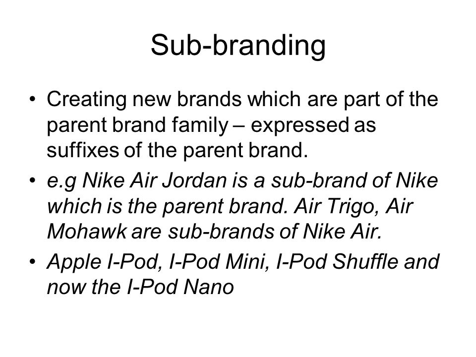 Sub-branding Creating new brands which are part of the parent brand family – expressed as suffixes of the parent brand.