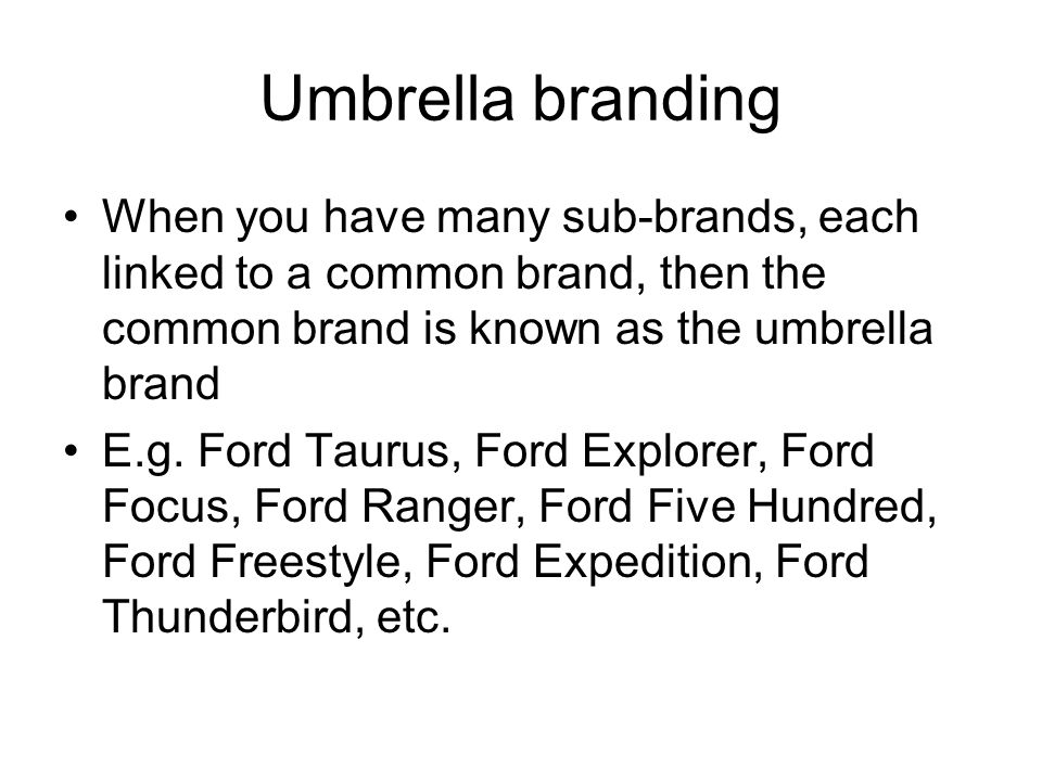 Umbrella branding When you have many sub-brands, each linked to a common brand, then the common brand is known as the umbrella brand.