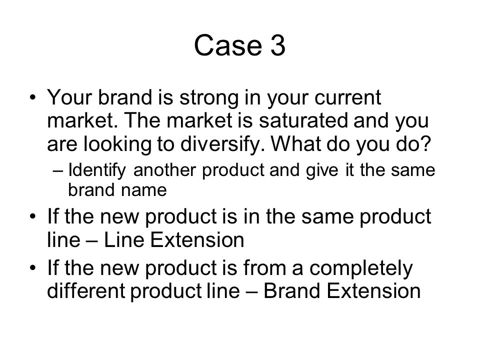 Case 3 Your brand is strong in your current market. The market is saturated and you are looking to diversify. What do you do