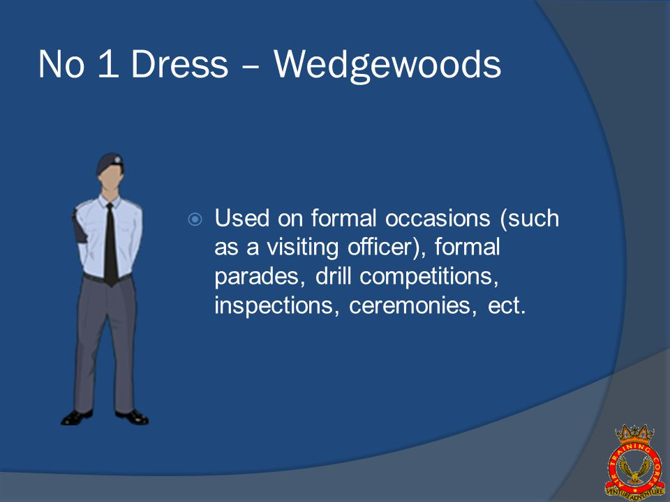 No 1 Dress – Wedgewoods Used on formal occasions (such as a visiting officer), formal parades, drill competitions, inspections, ceremonies, ect.