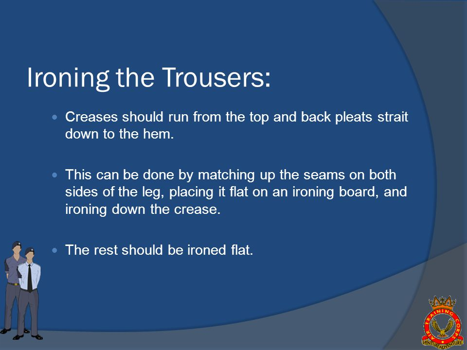 Ironing the Trousers: Creases should run from the top and back pleats strait down to the hem.