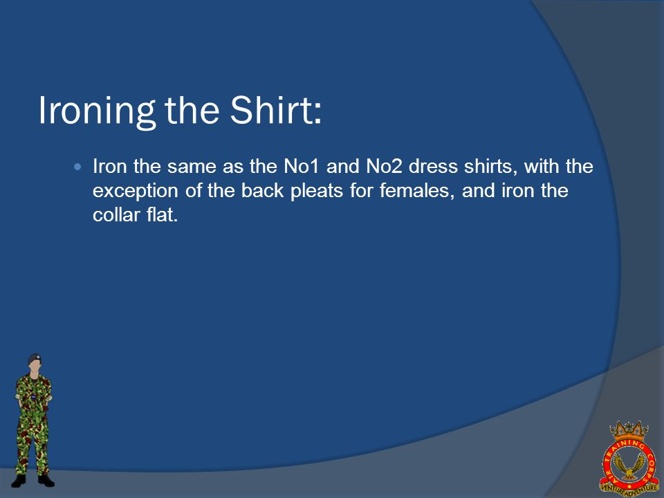 Ironing the Shirt: Iron the same as the No1 and No2 dress shirts, with the exception of the back pleats for females, and iron the collar flat.