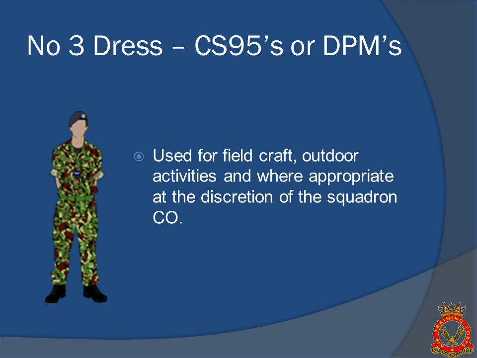 No 3 Dress – CS95's or DPM's Used for field craft, outdoor activities and where appropriate at the discretion of the squadron CO.