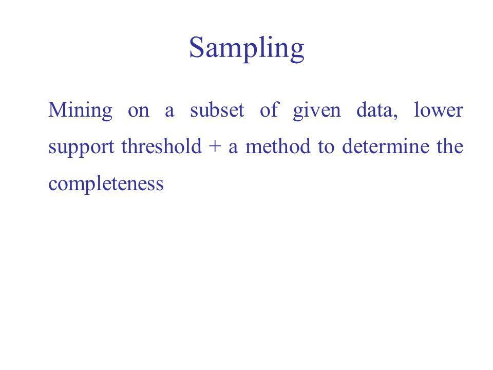Sampling Mining on a subset of given data, lower support threshold + a method to determine the completeness.