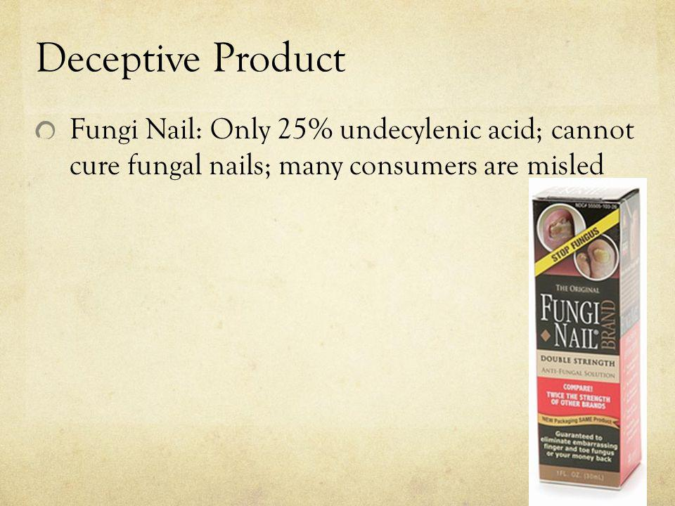 Deceptive Product Fungi Nail: Only 25% undecylenic acid; cannot cure fungal nails; many consumers are misled.