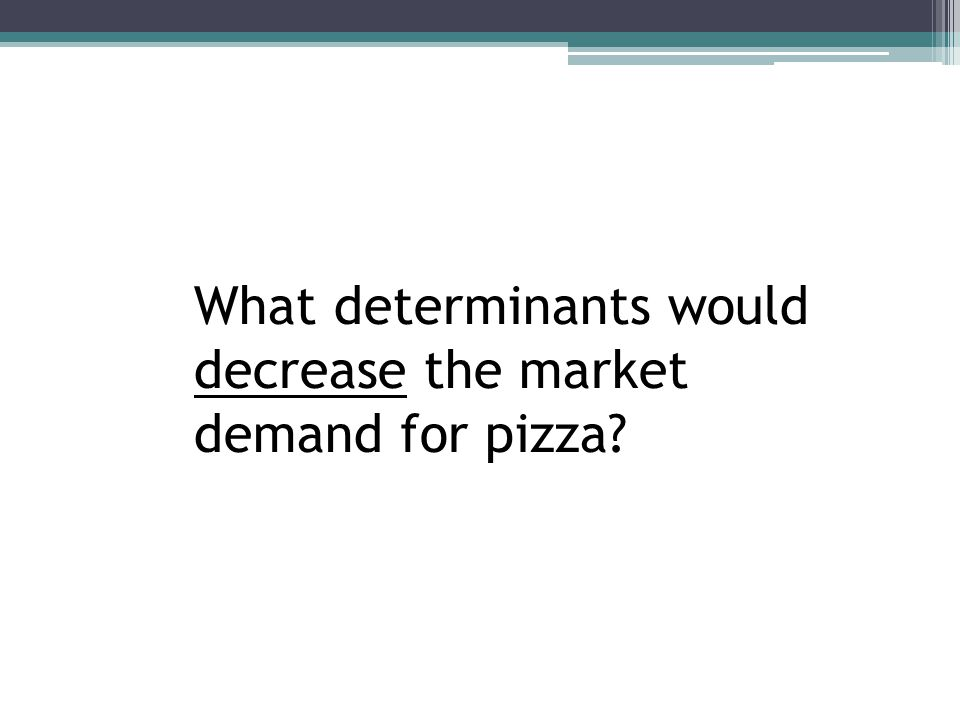 What determinants would decrease the market demand for pizza