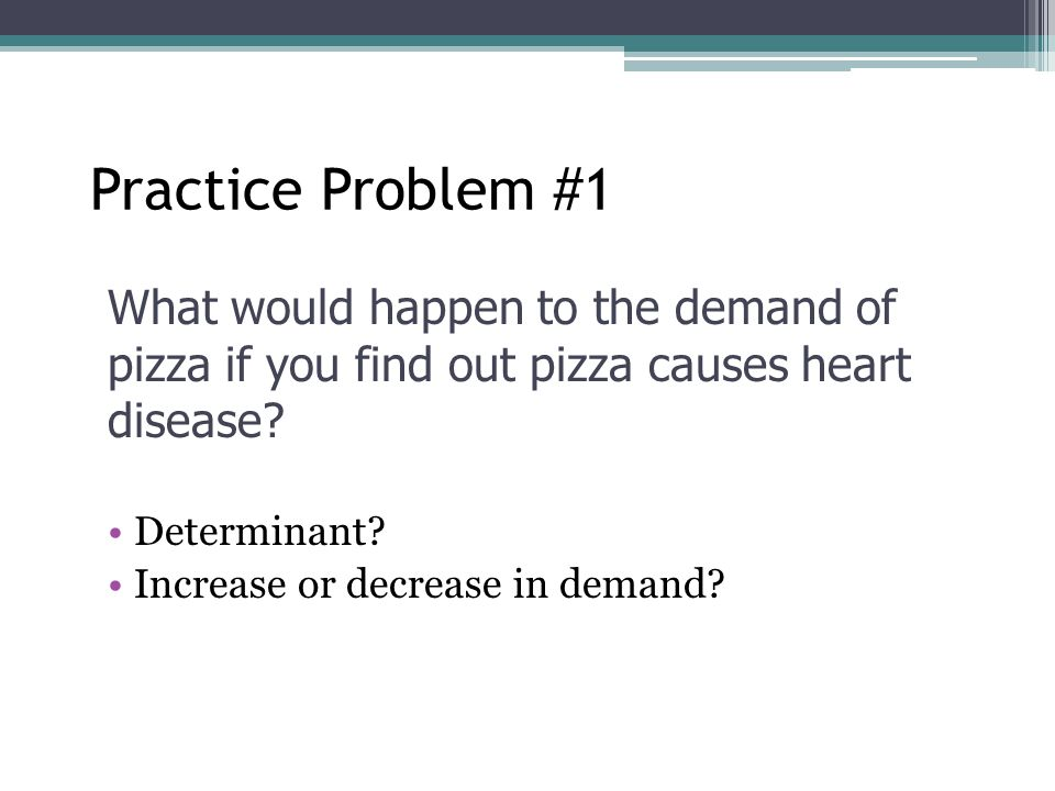 Practice Problem #1 What would happen to the demand of pizza if you find out pizza causes heart disease