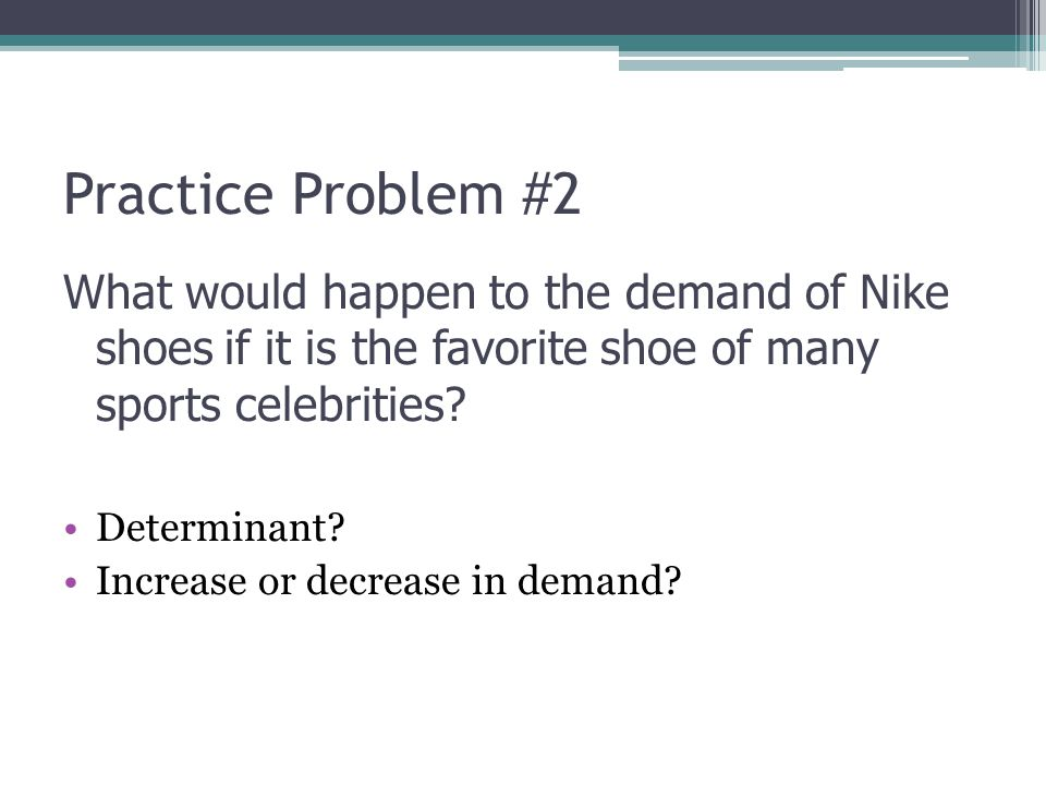 Practice Problem #2 What would happen to the demand of Nike shoes if it is the favorite shoe of many sports celebrities