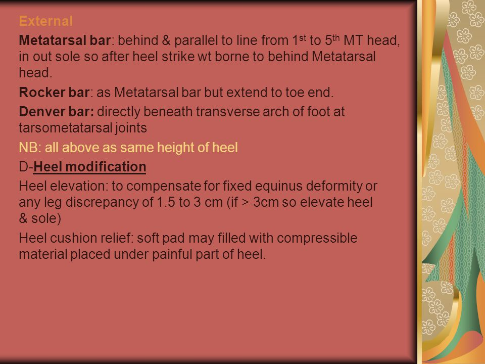 External Metatarsal bar: behind & parallel to line from 1st to 5th MT head, in out sole so after heel strike wt borne to behind Metatarsal head.