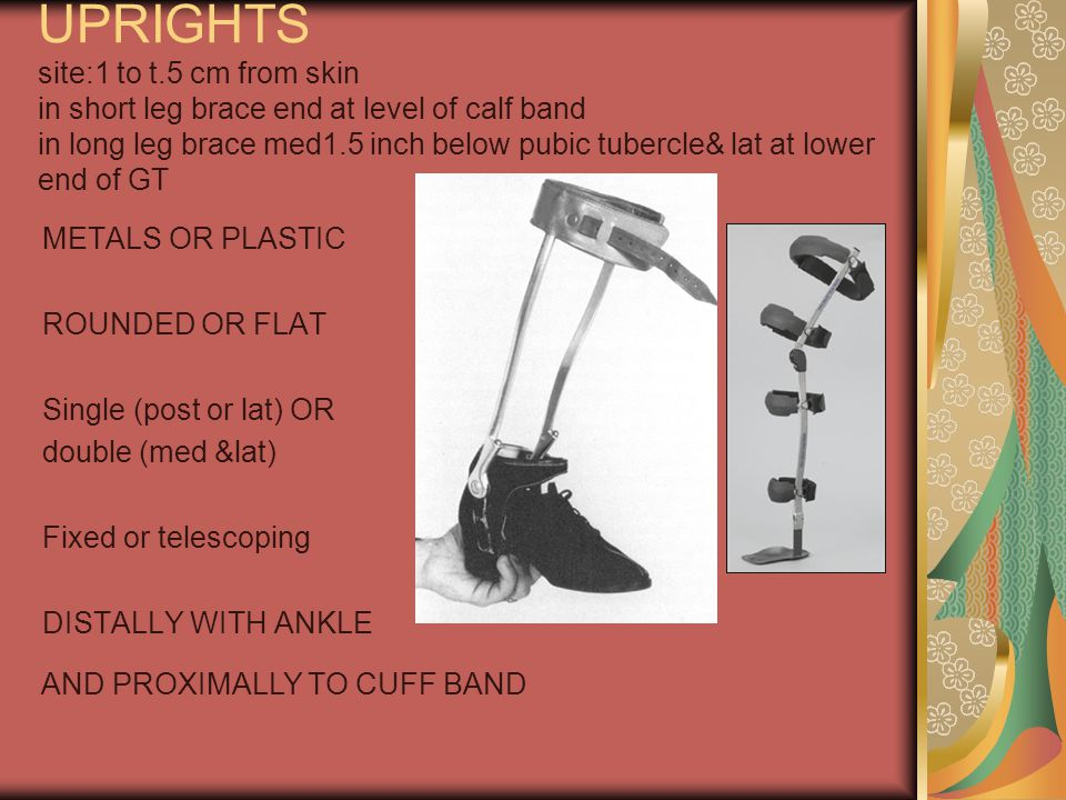 UPRIGHTS site:1 to t.5 cm from skin in short leg brace end at level of calf band in long leg brace med1.5 inch below pubic tubercle& lat at lower end of GT