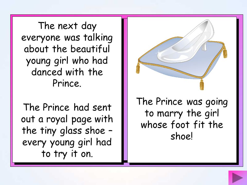 The Prince was going to marry the girl whose foot fit the shoe!