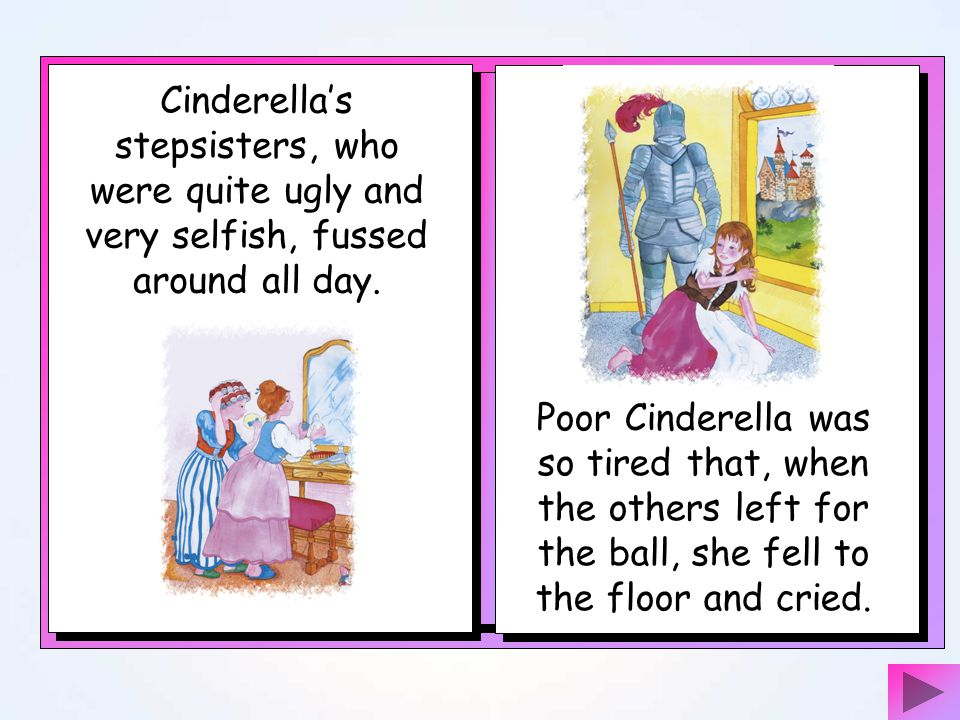 Cinderella's stepsisters, who were quite ugly and very selfish, fussed around all day.
