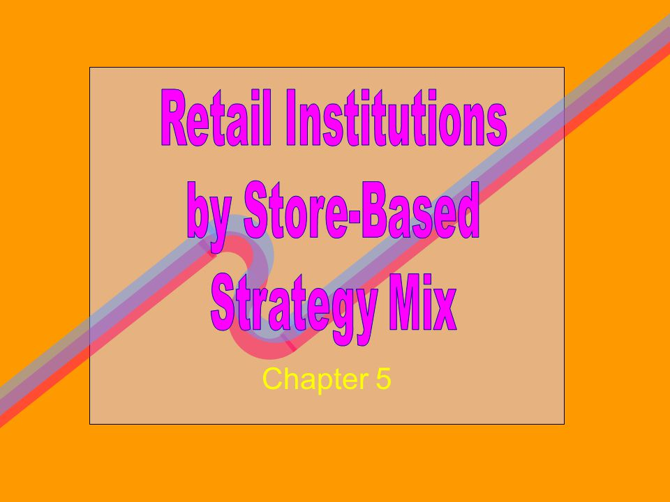 Retail Institutions by Store-Based Strategy Mix Chapter 5