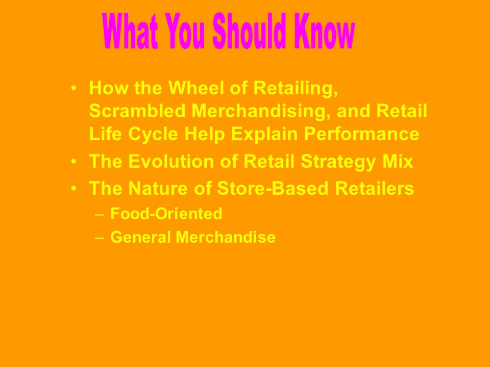 What You Should Know How the Wheel of Retailing, Scrambled Merchandising, and Retail Life Cycle Help Explain Performance.