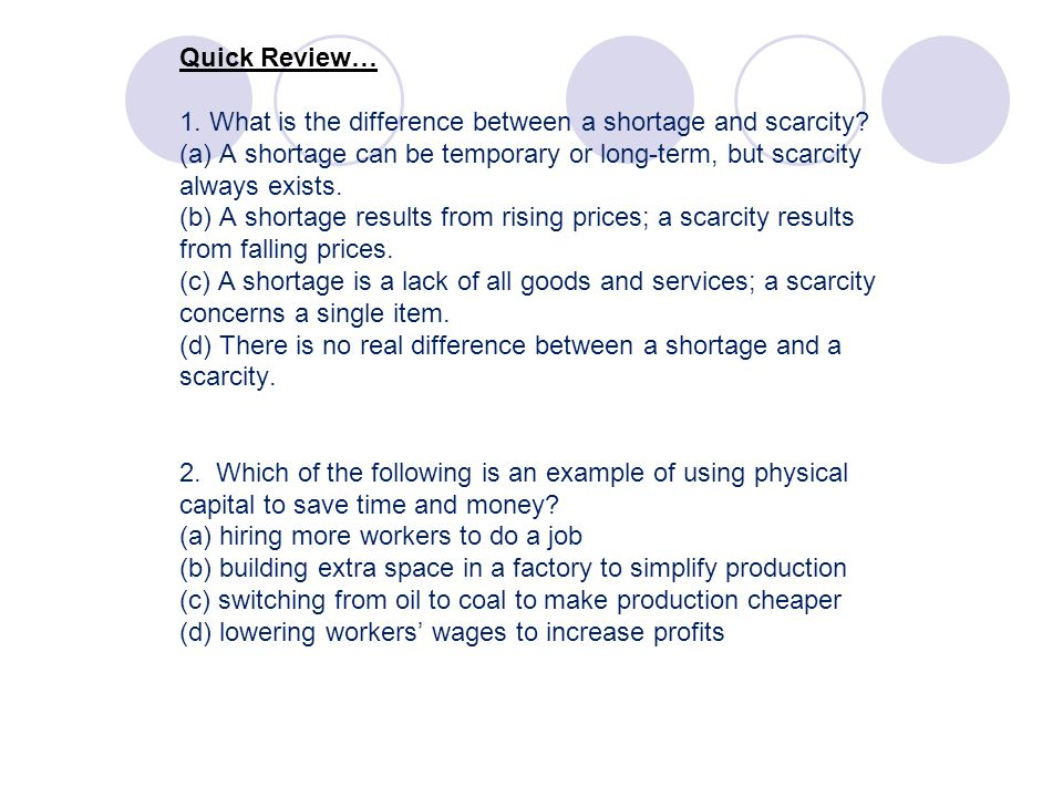 Quick Review… 1. What is the difference between a shortage and scarcity (a) A shortage can be temporary or long-term, but scarcity always exists. (b) A shortage results from rising prices; a scarcity results from falling prices. (c) A shortage is a lack of all goods and services; a scarcity concerns a single item. (d) There is no real difference between a shortage and a scarcity. 2. Which of the following is an example of using physical capital to save time and money (a) hiring more workers to do a job (b) building extra space in a factory to simplify production (c) switching from oil to coal to make production cheaper (d) lowering workers' wages to increase profits