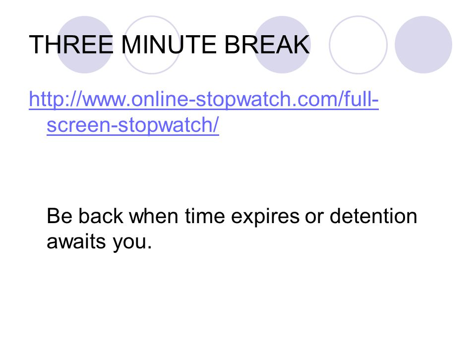 THREE MINUTE BREAK http://www.online-stopwatch.com/full-screen-stopwatch/ Be back when time expires or detention awaits you.