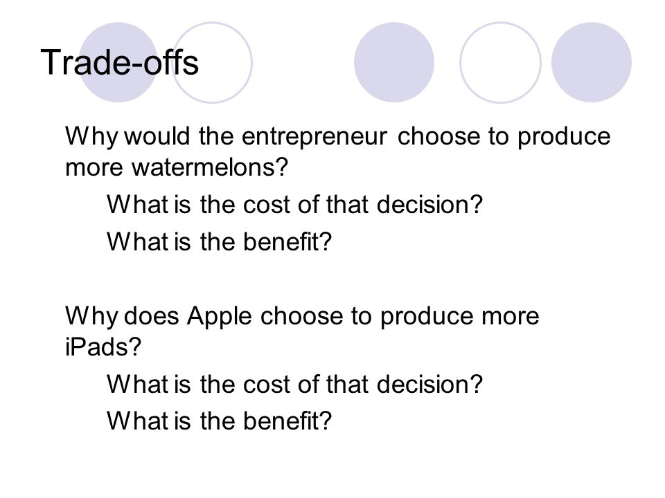 Trade-offs Why would the entrepreneur choose to produce more watermelons What is the cost of that decision