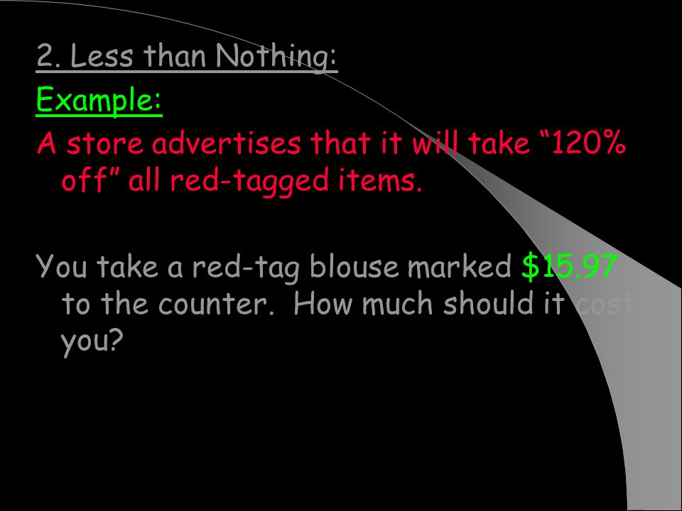 2. Less than Nothing: Example: A store advertises that it will take 120% off all red-tagged items.