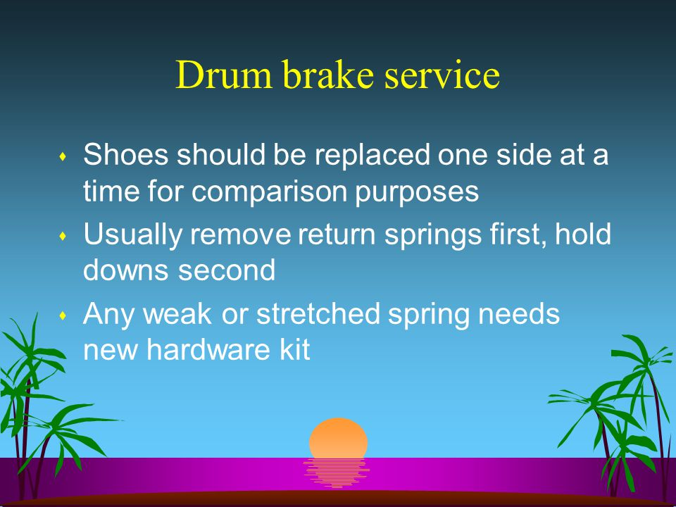 Drum brake service Shoes should be replaced one side at a time for comparison purposes. Usually remove return springs first, hold downs second.