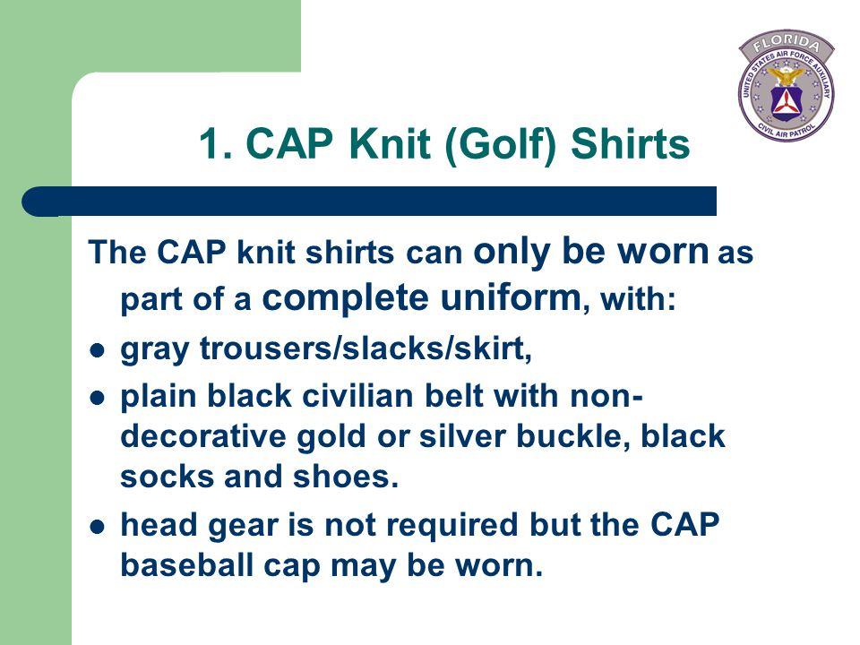 1. CAP Knit (Golf) Shirts The CAP knit shirts can only be worn as part of a complete uniform, with: