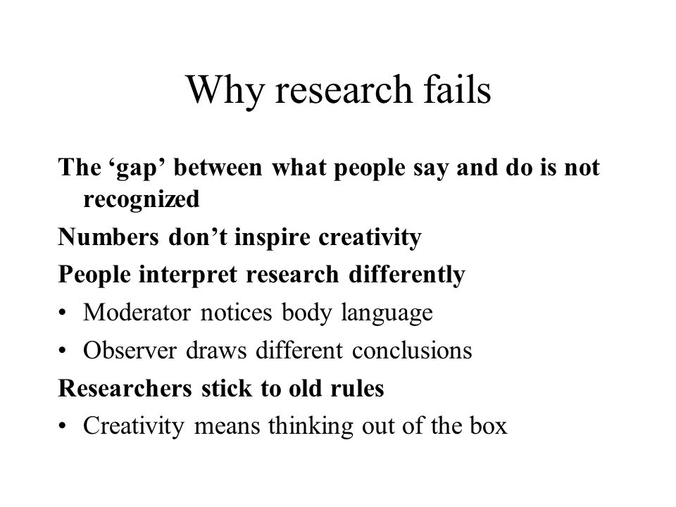 Why research fails The 'gap' between what people say and do is not recognized. Numbers don't inspire creativity.