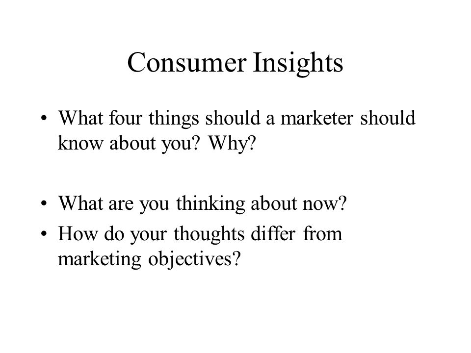 Consumer Insights What four things should a marketer should know about you Why What are you thinking about now