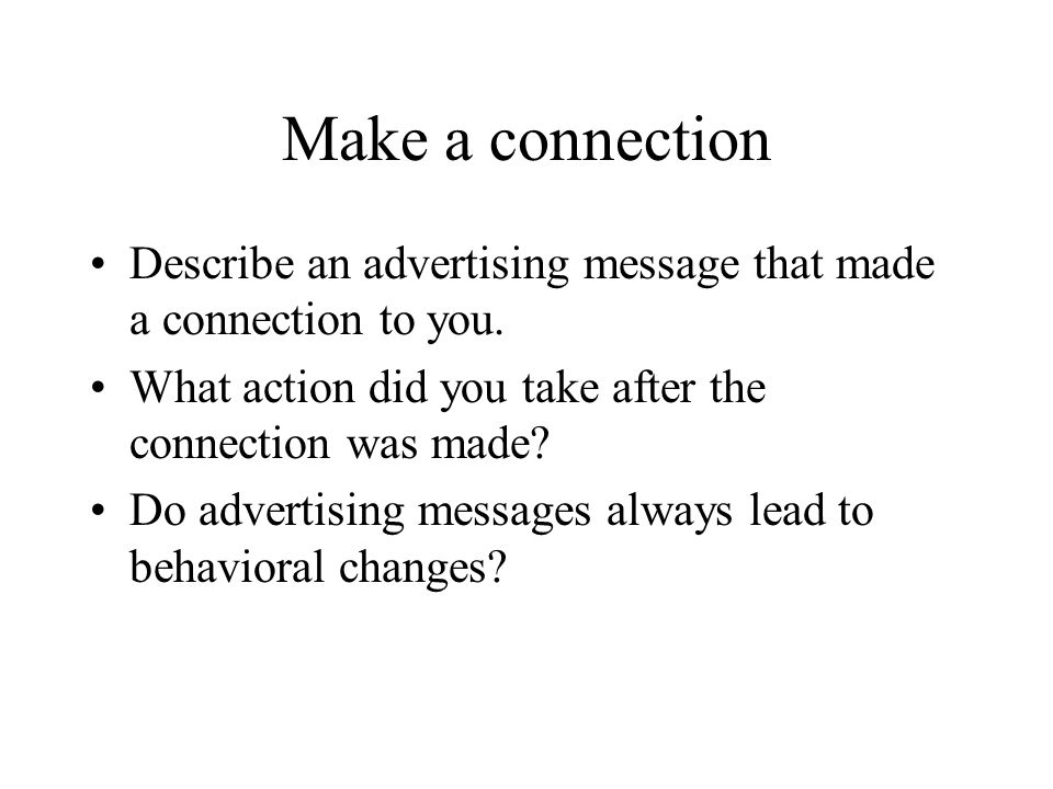 Make a connection Describe an advertising message that made a connection to you. What action did you take after the connection was made