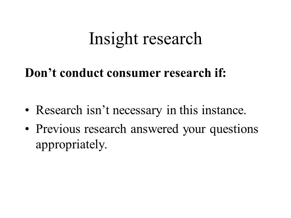 Insight research Don't conduct consumer research if: