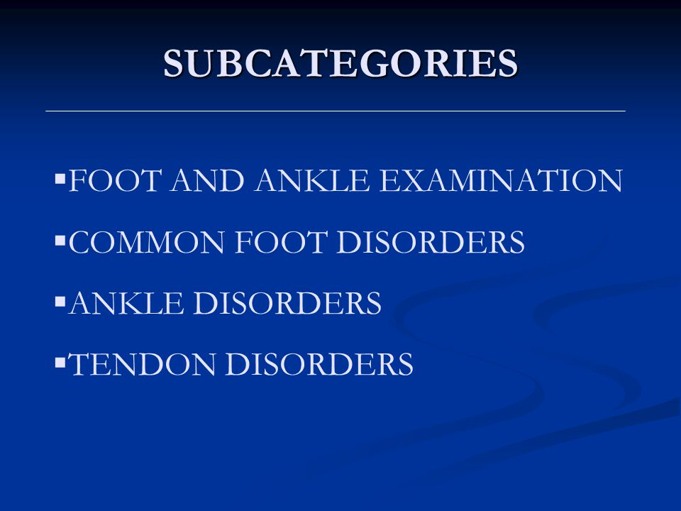 SUBCATEGORIES FOOT AND ANKLE EXAMINATION COMMON FOOT DISORDERS