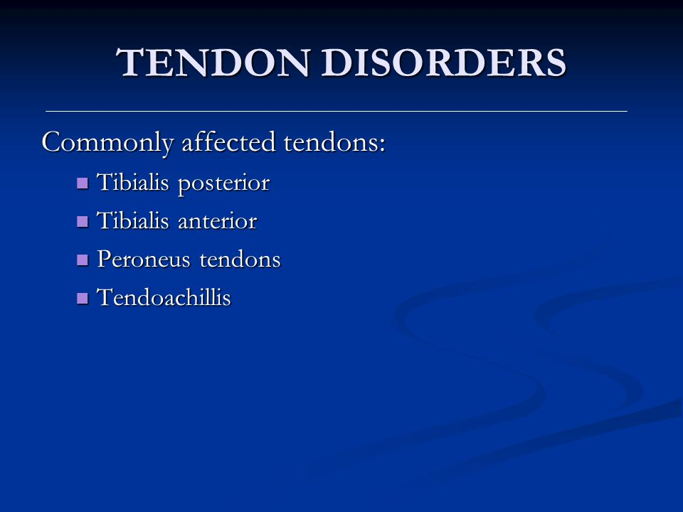 TENDON DISORDERS Commonly affected tendons: Tibialis posterior