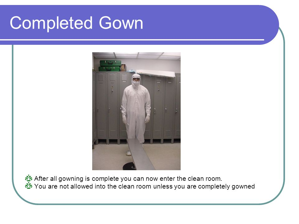 Completed Gown After all gowning is complete you can now enter the clean room.