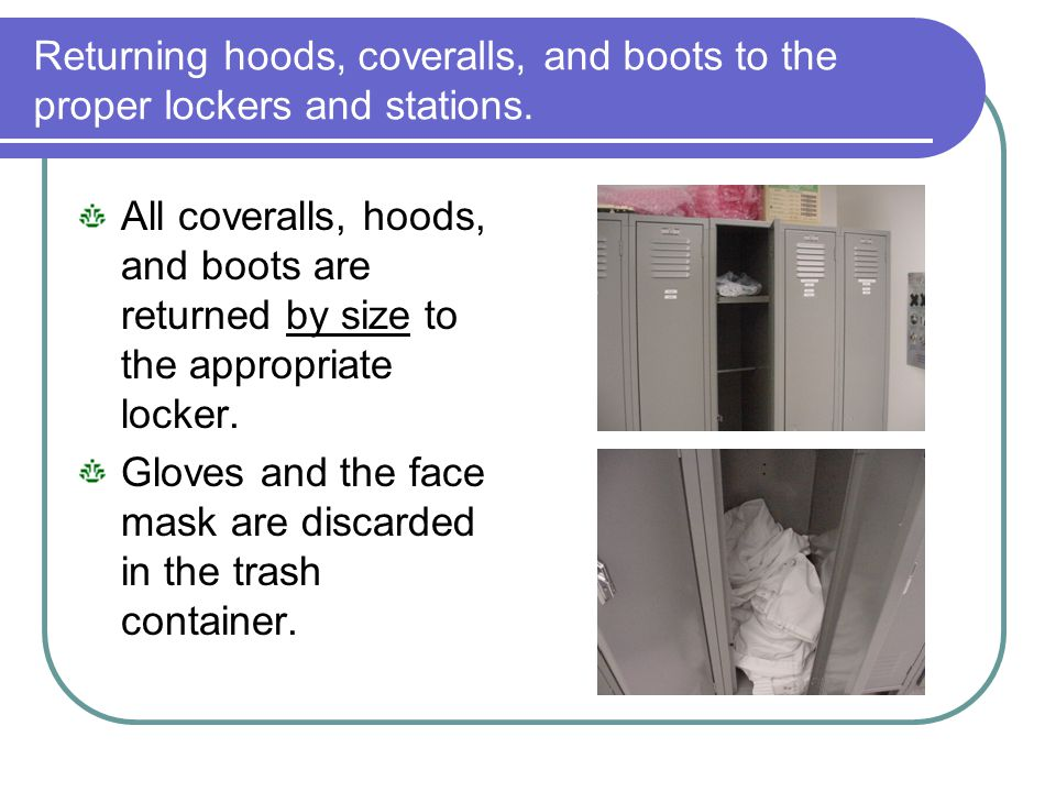 Returning hoods, coveralls, and boots to the proper lockers and stations.
