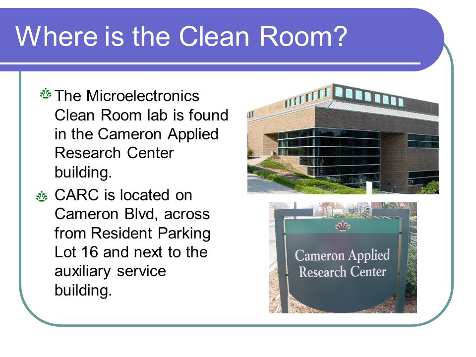 Where is the Clean Room The Microelectronics Clean Room lab is found in the Cameron Applied Research Center building.